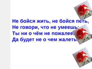 Не бойся жить, не бойся петь, Не говори, что не умеешь: Ты ни о чём не пожале