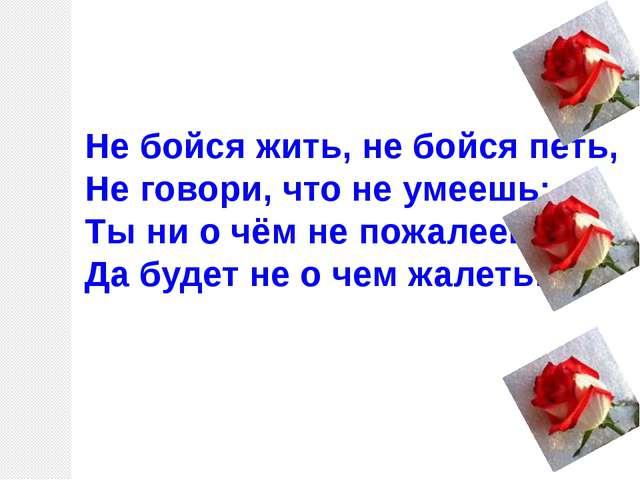 Не бойся жить, не бойся петь, Не говори, что не умеешь: Ты ни о чём не пожале...