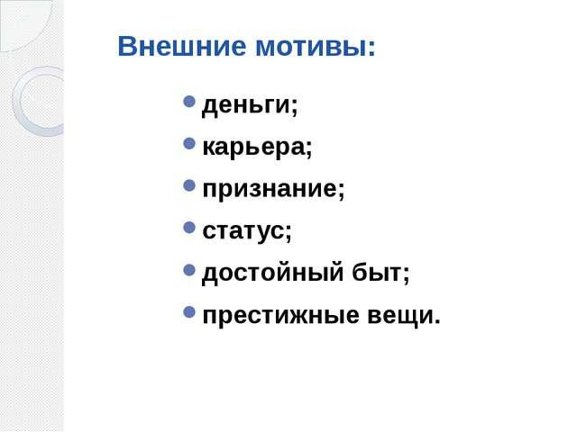 Внешние мотивы: деньги; карьера; признание; статус; достойный...