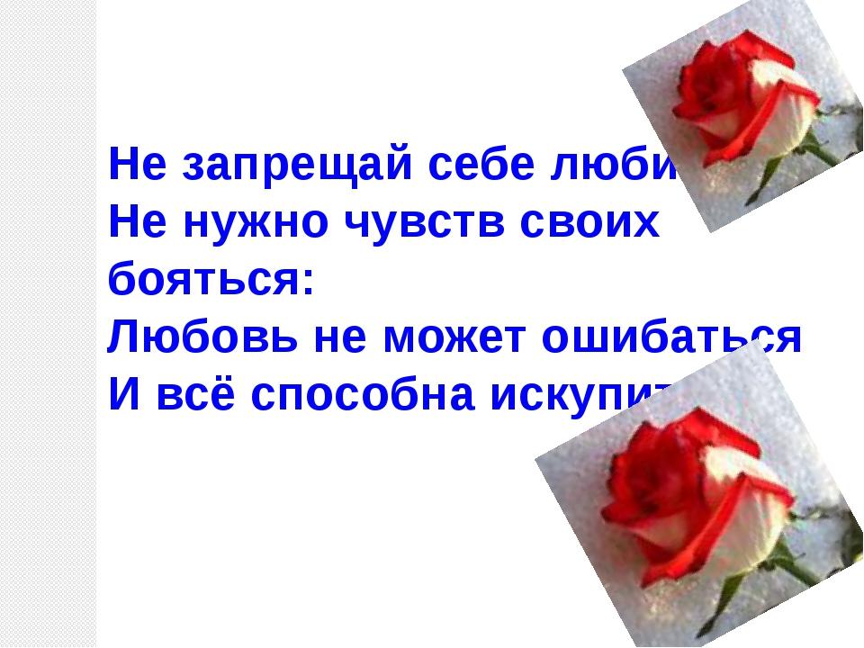 Не запрещай себе любить, Не нужно чувств своих бояться: Любовь не может ошиба...