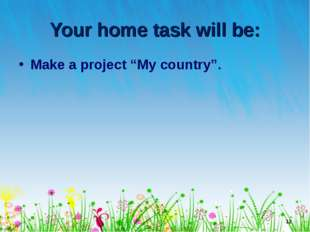 """Your home task will be: Make a project """"My country"""". * Лето"""