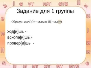 Задание для 1 группы ход[и]шь - вскопа[и]шь - провер[и]шь - Образец: скач[и]т