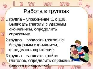 Работа в группах 1 группа – упражнение 1, с.108. Выписать глаголы с ударным о