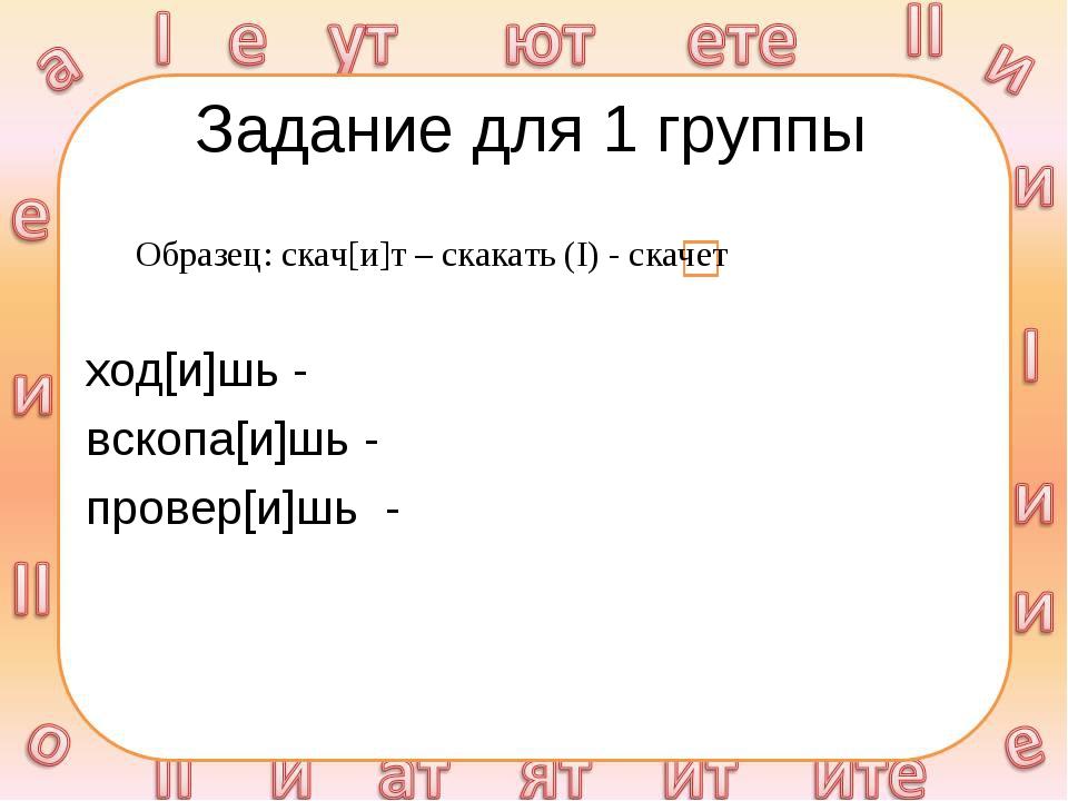Задание для 1 группы ход[и]шь - вскопа[и]шь - провер[и]шь - Образец: скач[и]т...