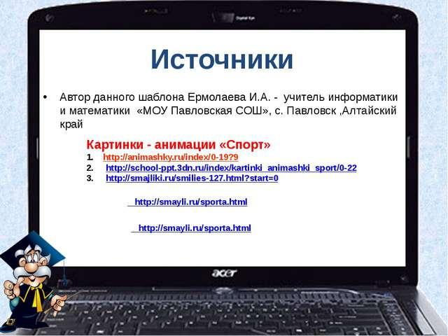 Источники Автор данного шаблона Ермолаева И.А. - учитель информатики и матема...