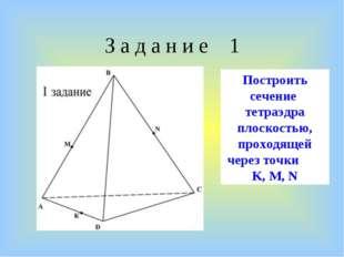 З а д а н и е 1 Построить сечение тетраэдра плоскостью, проходящей через точк