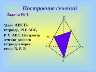 Построение сечений Задача № 1 Дано:ABCD- тетраэдр, N Є ADC, P Є ADC. Построит