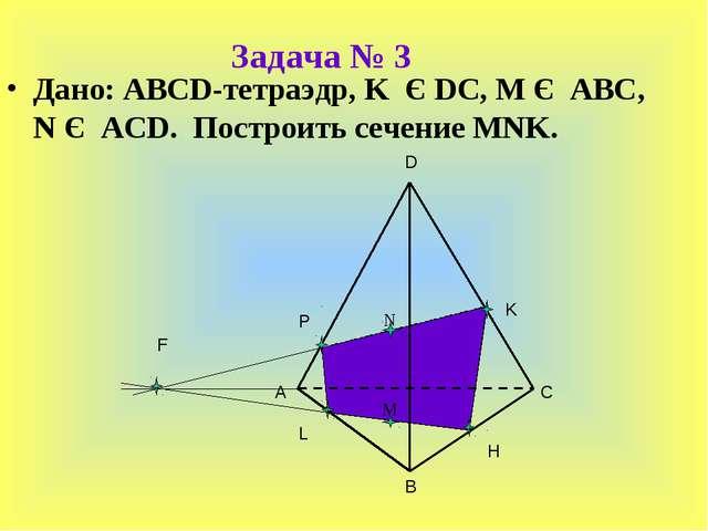 Задача № 3 Дано: ABCD-тетраэдр, K Є DC, M Є ABC, N Є ACD. Построить сечение M...