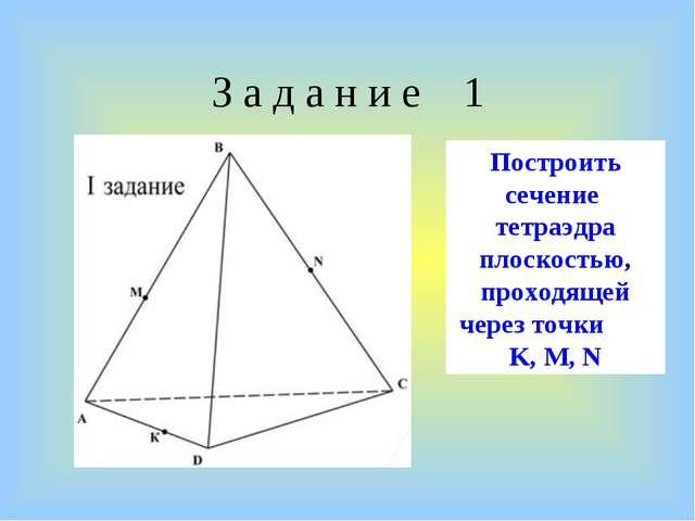 З а д а н и е 1 Построить сечение тетраэдра плоскостью, проходящей через точк...
