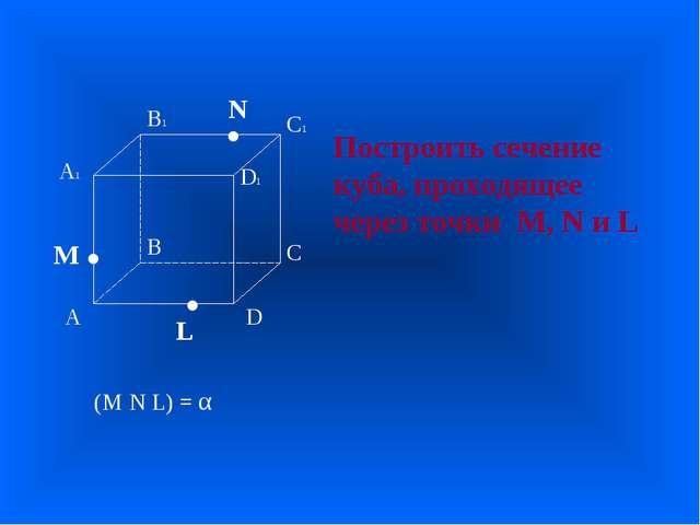 А В С D А1 D1 С1 В1 • • • M L N Построить сечение куба, проходящее через точк...