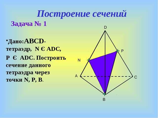 Построение сечений Задача № 1 Дано:ABCD- тетраэдр, N Є ADC, P Є ADC. Построит...