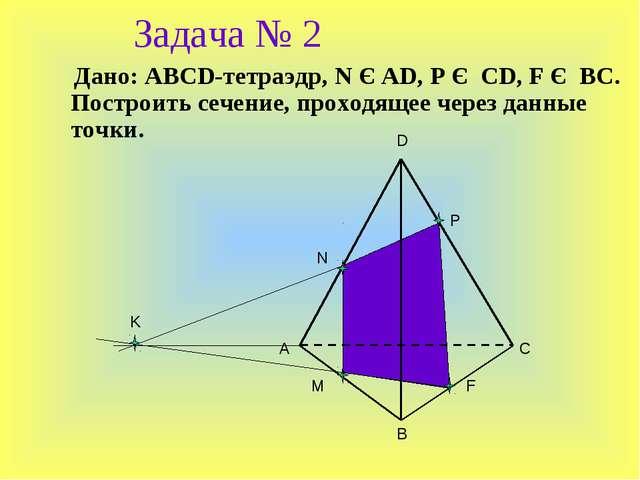 Задача № 2 Дано: ABCD-тетраэдр, N Є AD, P Є CD, F Є BC. Построить сечение, пр...