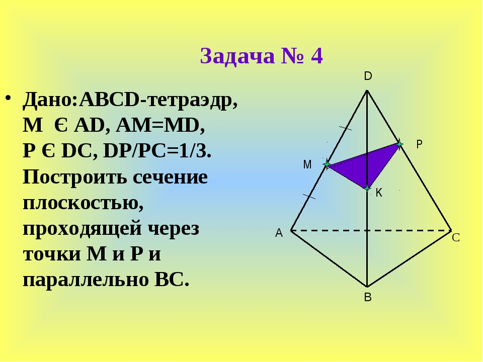 Задача № 4 Дано:ABCD-тетраэдр, M Є AD, AM=MD, P Є DC, DP/PC=1/3. Построить се...