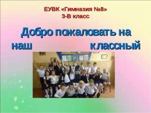 ЕУВК «Гимназия №8» 3-В класс Добро пожаловать на наш классный час!