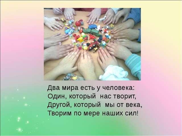 Два мира есть у человека: Один, который нас творит, Другой, который мы от ве...