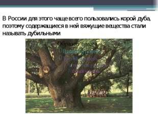 В России для этого чаще всего пользовались корой дуба, поэтому содержащиеся в