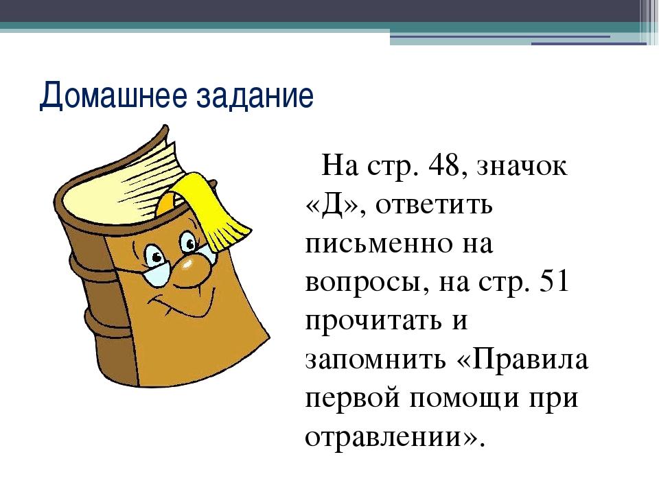 Домашнее задание На стр. 48, значок «Д», ответить письменно на вопросы, на ст...