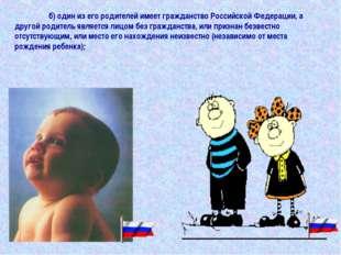 б) один из его родителей имеет гражданство Российской Федерации, а другой ро
