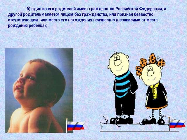 б) один из его родителей имеет гражданство Российской Федерации, а другой ро...