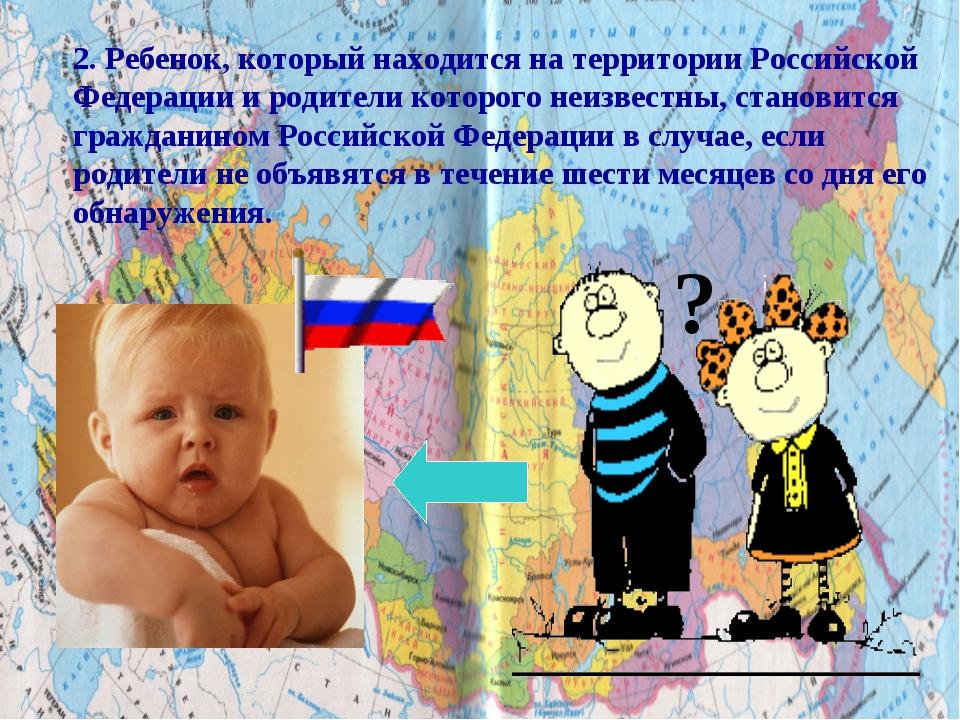 ? 2. Ребенок, который находится на территории Российской Федерации и родители...