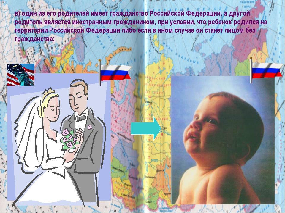 в) один из его родителей имеет гражданство Российской Федерации, а другой род...