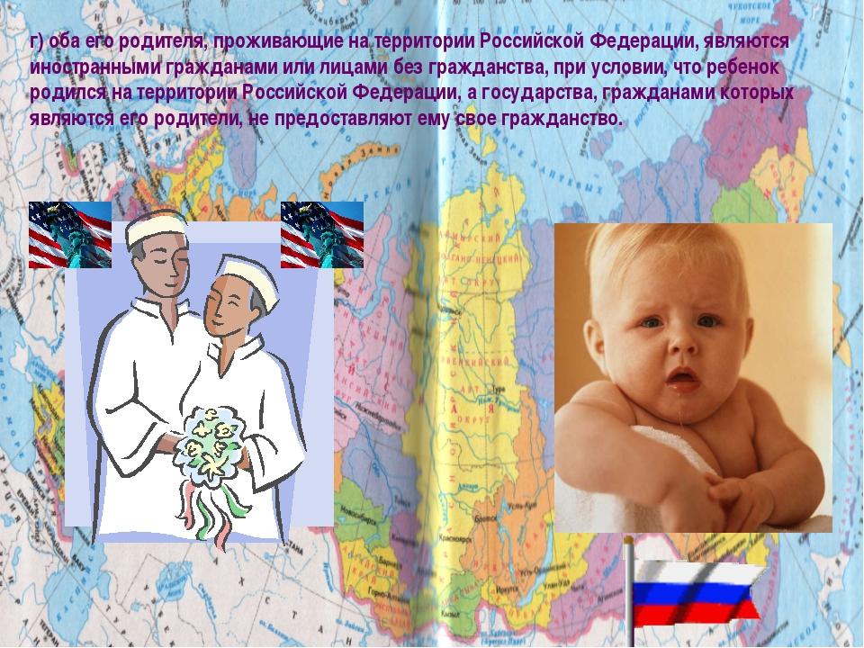 г) оба его родителя, проживающие на территории Российской Федерации, являются...
