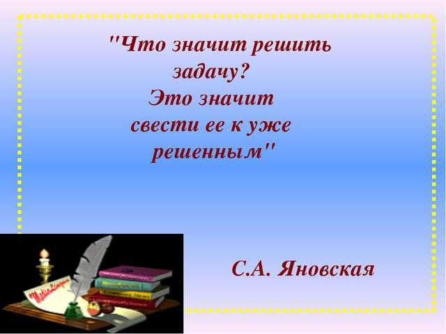 """""""Что значит решить задачу? Это значит свести ее к уже решенным"""" С.А. Яновская"""