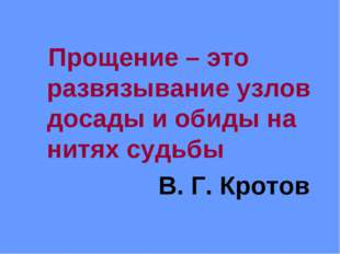 Прощение – это развязывание узлов досады и обиды на нитях судьбы В. Г. Кротов