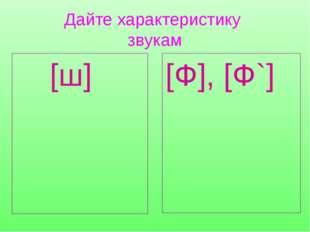 Дайте характеристику звукам [ш] [Ф], [Ф`] Согласный, Глухой, Твёрдый. Согласн