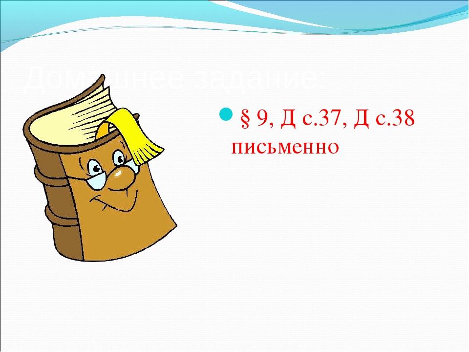 Домашнее задание: § 9, Д с.37, Д с.38 письменно