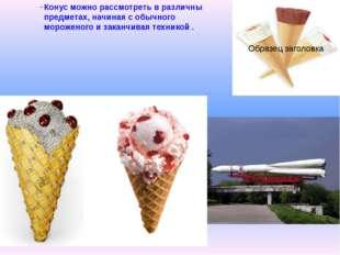 Конус можно рассмотреть в различны предметах, начиная с обычного мороженого и