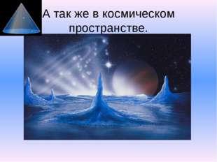 А так же в космическом пространстве.