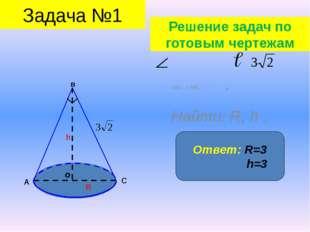 АВС = 90⁰, = , Найти: R, h . о в А С h R Ответ: R=3 h=3 Задача №1 Решение за