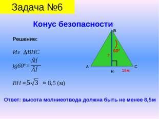 Конус безопасности Задача №6 Решение: Из ВНС tg60°= ВН = ≈ 8,5 (м) А В С Н 1