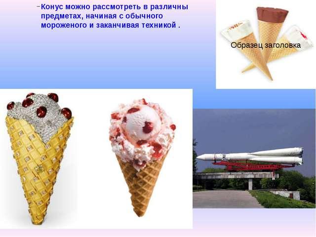 Конус можно рассмотреть в различны предметах, начиная с обычного мороженого и...