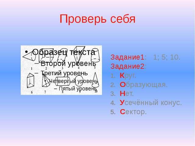 Проверь себя Задание1: 1; 5; 10. Задание2: 1. Круг. 2. Образующая. 3. Нет. 4....