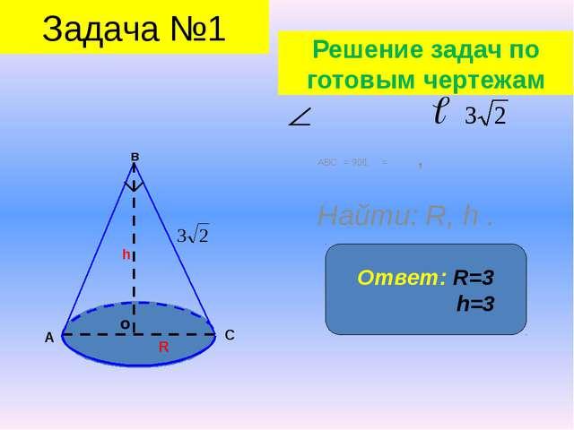 АВС = 90⁰, = , Найти: R, h . о в А С h R Ответ: R=3 h=3 Задача №1 Решение за...