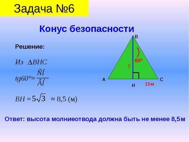 Конус безопасности Задача №6 Решение: Из ВНС tg60°= ВН = ≈ 8,5 (м) А В С Н 1...