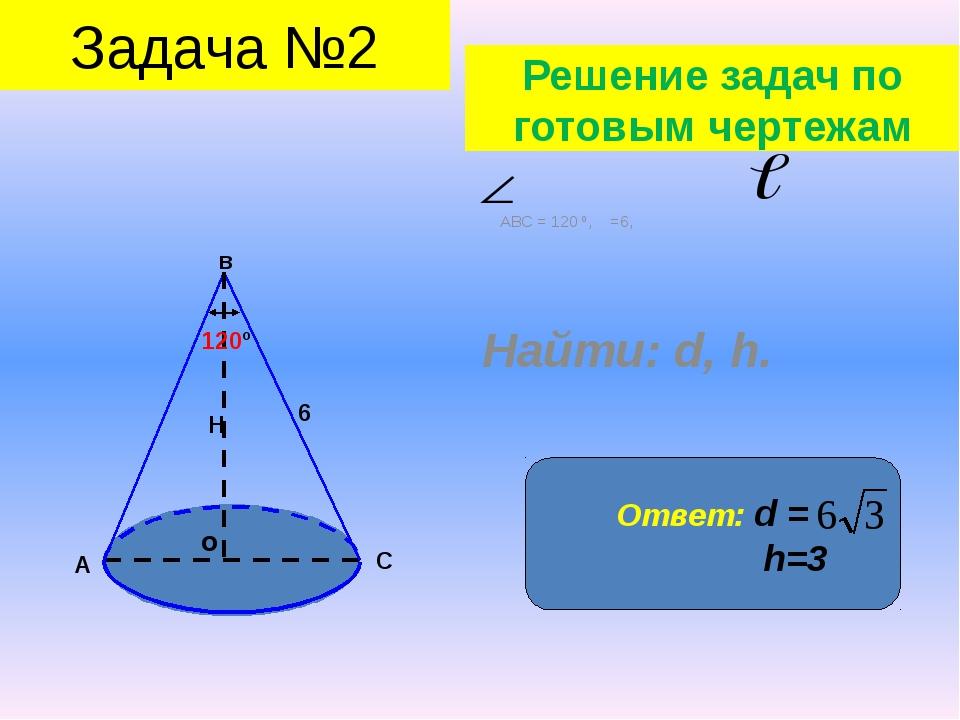Ответ: d = h=3 АВС = 120 º, =6, Найти: d, h. о в А С Н 6 120º Задача №2 Решен...