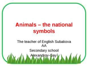 Animals – the national symbols The teacher of English Subakova AA Secondary s