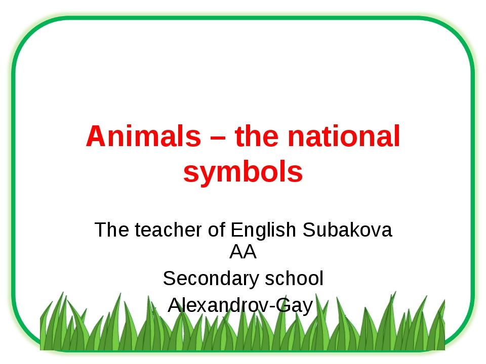 Animals – the national symbols The teacher of English Subakova AA Secondary s...