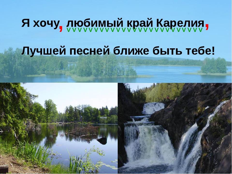 Я хочу любимый край Карелия Лучшей песней ближе быть тебе! , , V V V V V V V...