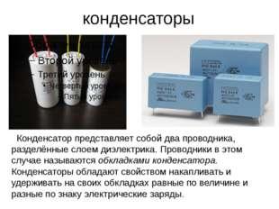 конденсаторы Конденсатор представляет собой два проводника, разделённые слоем
