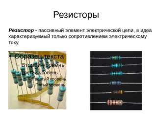 Резисторы Резистор - пассивный элемент электрической цепи, в идеале характери