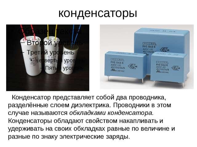 конденсаторы Конденсатор представляет собой два проводника, разделённые слоем...