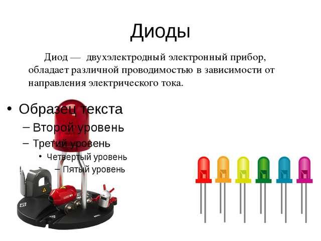 Диоды Диод — двухэлектродный электронный прибор, обладает различной проводимо...