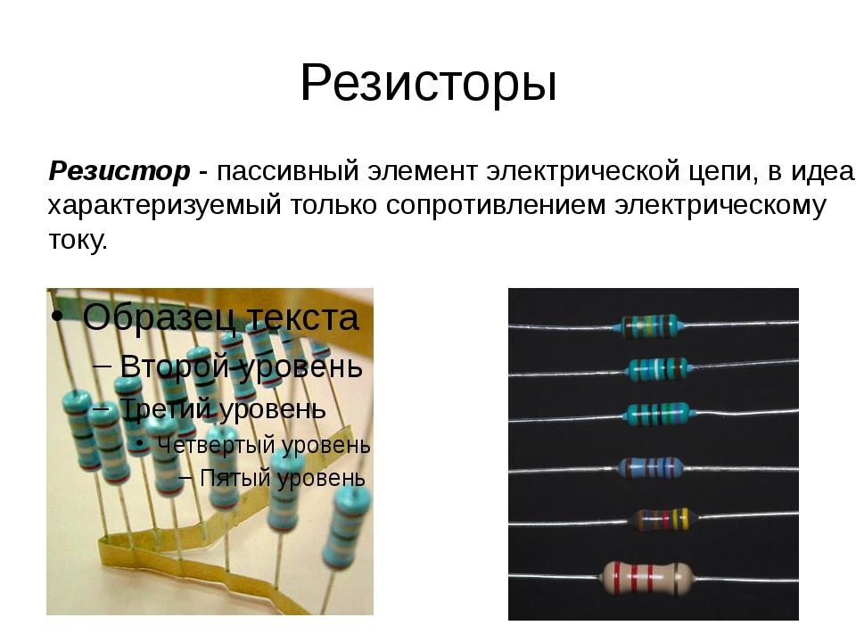 Резисторы Резистор - пассивный элемент электрической цепи, в идеале характери...