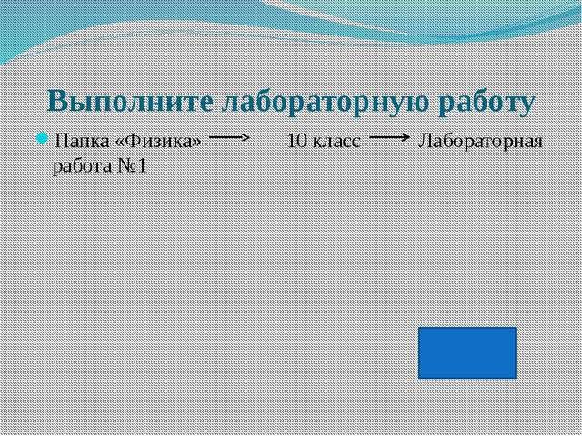 Выполните лабораторную работу Папка «Физика» 10 класс Лабораторная работа №1