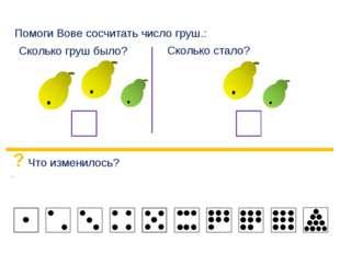 Помоги Вове сосчитать число груш.: Сколько груш было? Сколько стало? ? Что и