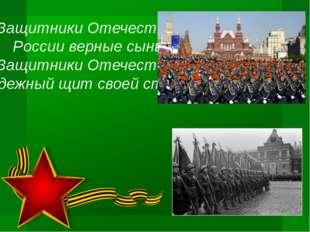 Защитники Отечества – России верные сыны! Защитники Отечества – Надежный щит